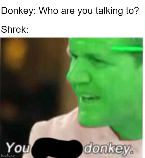 Bored |  Donkey: Who are you talking to? Shrek: | image tagged in gordon ramsey,angry chef gordon ramsay,shrek | made w/ Imgflip meme maker