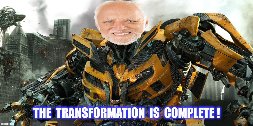 THE  TRANSFORMATION  IS  COMPLETE ! | made w/ Imgflip meme maker