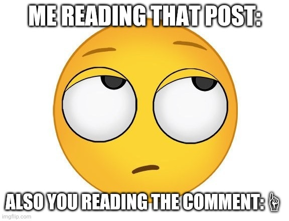 rolling eyes | ME READING THAT POST: ALSO YOU READING THE COMMENT:☝ | image tagged in rolling eyes | made w/ Imgflip meme maker