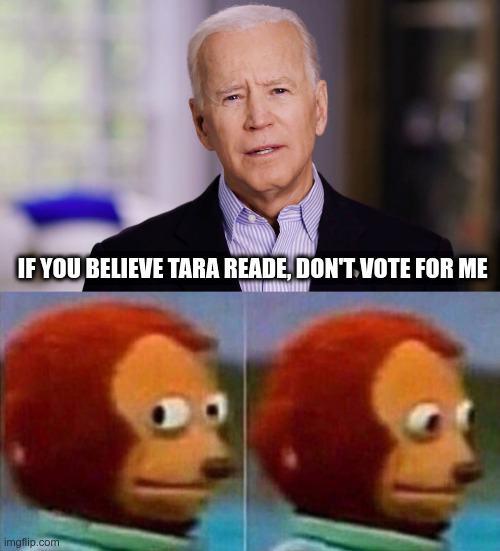 Mr Gaffe |  IF YOU BELIEVE TARA READE, DON'T VOTE FOR ME | image tagged in joe biden 2020,creepy joe biden,tara reade,political meme,politics | made w/ Imgflip meme maker