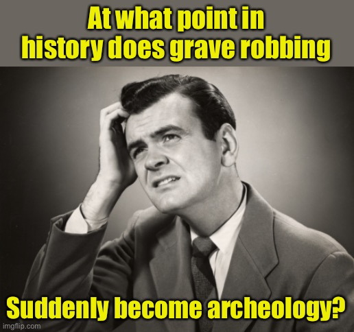 It's a thin line |  At what point in history does grave robbing; Suddenly become archeology? | image tagged in question | made w/ Imgflip meme maker