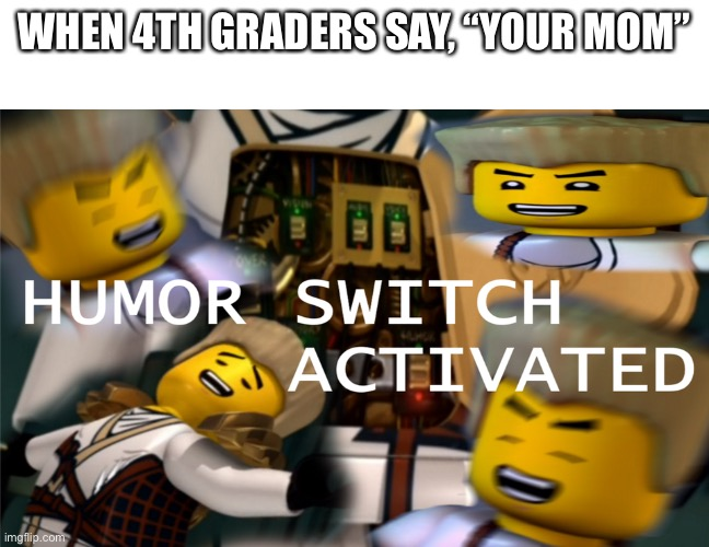 "Humor Switch Activated |  WHEN 4TH GRADERS SAY, ""YOUR MOM"" 