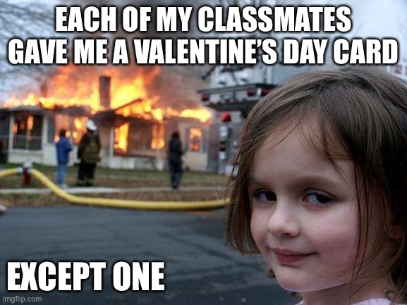 Each of my classmates gave me a Valentine's Day card |  EACH OF MY CLASSMATES GAVE ME A VALENTINE'S DAY CARD; EXCEPT ONE | image tagged in memes,disaster girl | made w/ Imgflip meme maker
