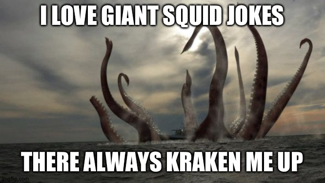 kraken | I LOVE GIANT SQUID JOKES THERE ALWAYS KRAKEN ME UP | image tagged in kraken | made w/ Imgflip meme maker