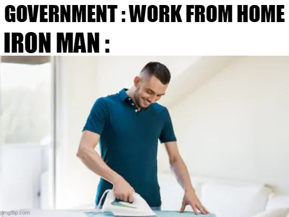 iron man |  GOVERNMENT : WORK FROM HOME; IRON MAN : | image tagged in blank white template,ironman,funny | made w/ Imgflip meme maker