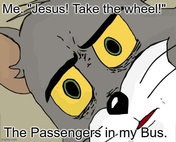 "Unsettled Tom Meme |  Me. ""Jesus! Take the wheel!""; The Passengers in my Bus. 