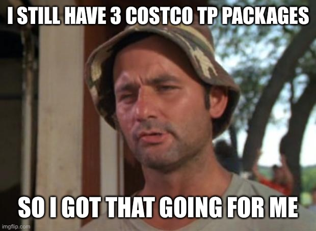So I Got That Goin For Me Which Is Nice |  I STILL HAVE 3 COSTCO TP PACKAGES; SO I GOT THAT GOING FOR ME | image tagged in memes,so i got that goin for me which is nice | made w/ Imgflip meme maker