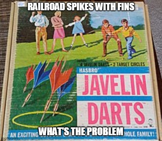 RAILROAD SPIKES WITH FINS; WHAT'S THE PROBLEM | image tagged in lawn darts | made w/ Imgflip meme maker