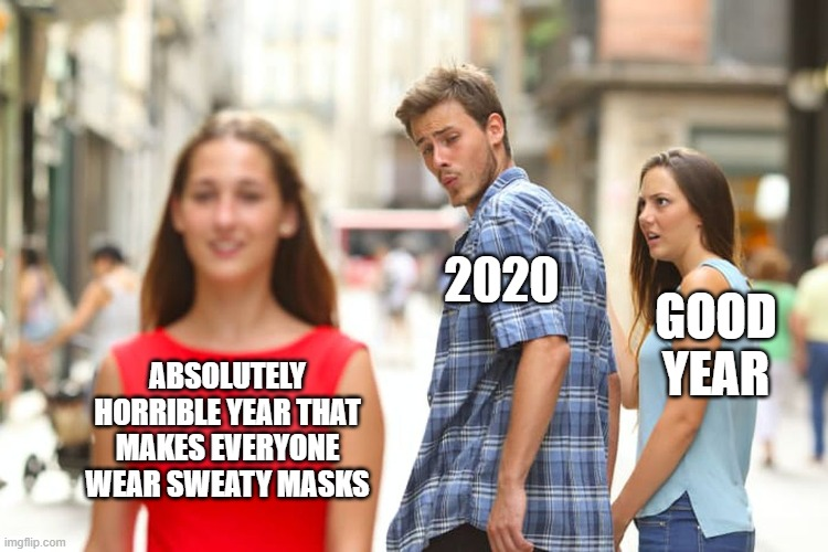 Distracted Boyfriend |  2020; GOOD YEAR; ABSOLUTELY HORRIBLE YEAR THAT MAKES EVERYONE WEAR SWEATY MASKS | image tagged in memes,distracted boyfriend | made w/ Imgflip meme maker