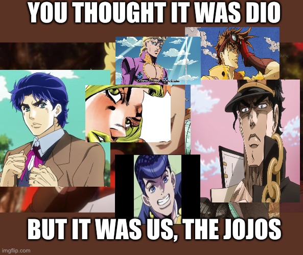 You thought it was dio, But it Was us, The jojos |  YOU THOUGHT IT WAS DIO; BUT IT WAS US, THE JOJOS | image tagged in but it was me dio | made w/ Imgflip meme maker
