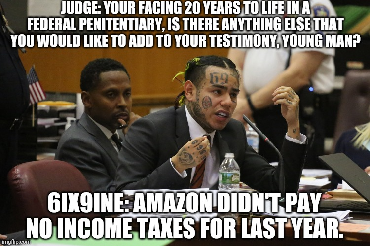 6ix9ine # 5 |  JUDGE: YOUR FACING 20 YEARS TO LIFE IN A FEDERAL PENITENTIARY, IS THERE ANYTHING ELSE THAT YOU WOULD LIKE TO ADD TO YOUR TESTIMONY, YOUNG MAN? 6IX9INE: AMAZON DIDN'T PAY NO INCOME TAXES FOR LAST YEAR. | image tagged in 6ix9ine snitch | made w/ Imgflip meme maker