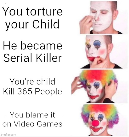 Clown Applying Makeup |  You torture your Child; He became Serial Killer; You're child Kill 365 People; You blame it on Video Games | image tagged in clown makeup,bad parenting,serial killer | made w/ Imgflip meme maker
