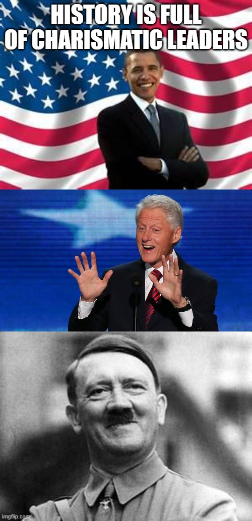 HISTORY IS FULL OF CHARISMATIC LEADERS | image tagged in memes,obama,bill clinton,adolf hitler | made w/ Imgflip meme maker