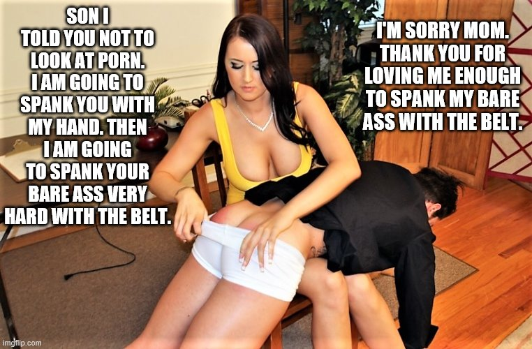 Mom spanking Son |  I'M SORRY MOM. THANK YOU FOR LOVING ME ENOUGH TO SPANK MY BARE ASS WITH THE BELT. SON I TOLD YOU NOT TO LOOK AT PORN. I AM GOING TO SPANK YOU WITH MY HAND. THEN I AM GOING TO SPANK YOUR BARE ASS VERY HARD WITH THE BELT. | image tagged in bare bottom spanking,belt spanking,f-m spanking,otk spanking,hairbrush spanking,strapping | made w/ Imgflip meme maker