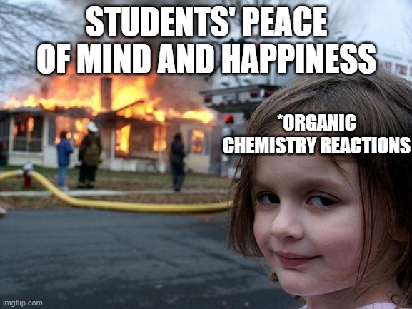Organic Chemistry |  STUDENTS' PEACE OF MIND AND HAPPINESS; *ORGANIC CHEMISTRY REACTIONS | image tagged in memes,disaster girl,organic chemistry,chemistry | made w/ Imgflip meme maker