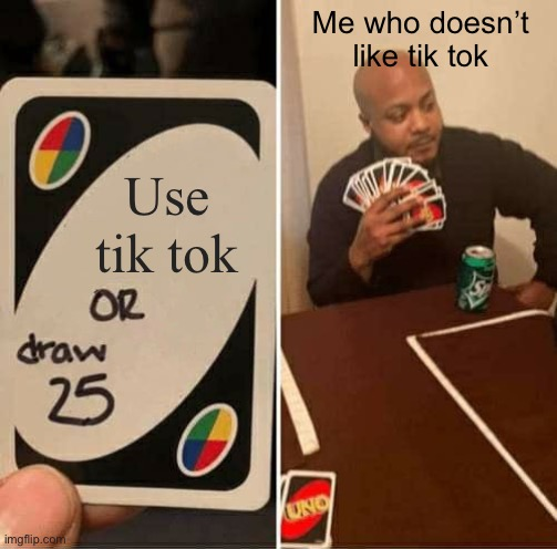 UNO Draw 25 Cards |  Me who doesn't like tik tok; Use tik tok | image tagged in memes,uno draw 25 cards | made w/ Imgflip meme maker