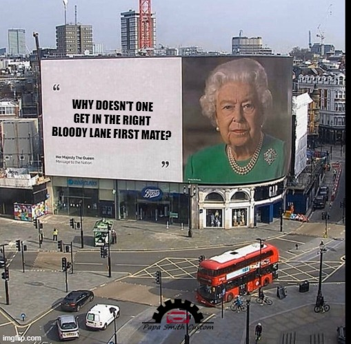 The Queen's take on Lane Discipline. |  WHY DOESN'T ONE GET IN THE RIGHT BLOODY LANE FIRST MATE? | image tagged in queen billboard hi-res,roads,traffic,car memes,traffic light,streets | made w/ Imgflip meme maker
