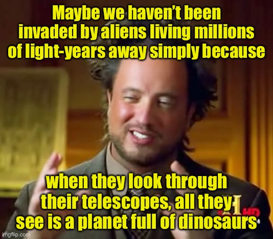 Ancient Aliens |  Maybe we haven't been invaded by aliens living millions of light-years away simply because; when they look through their telescopes, all they see is a planet full of dinosaurs | image tagged in memes,ancient aliens | made w/ Imgflip meme maker