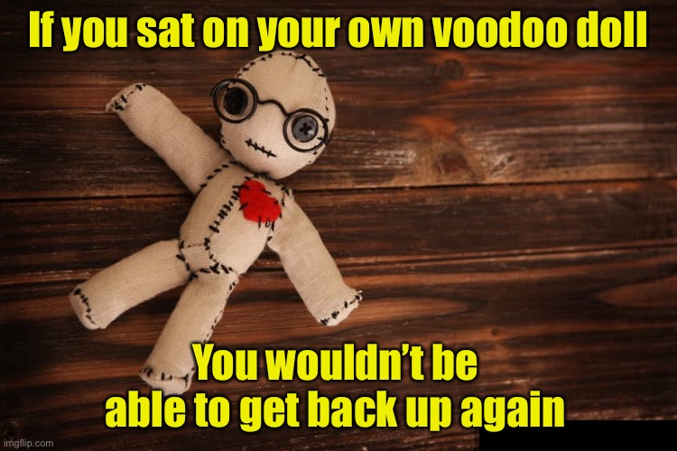 Voodoo doll |  If you sat on your own voodoo doll; You wouldn't be able to get back up again | image tagged in voodoo doll | made w/ Imgflip meme maker