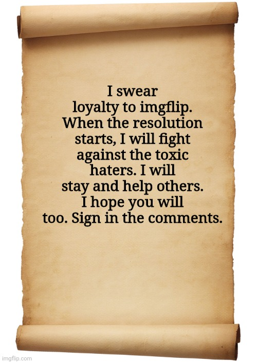Blank Scroll |  I swear loyalty to imgflip. When the resolution starts, I will fight against the toxic haters. I will stay and help others. I hope you will too. Sign in the comments. | image tagged in blank scroll | made w/ Imgflip meme maker