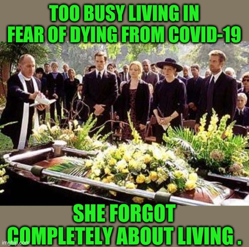 Funeral |  TOO BUSY LIVING IN FEAR OF DYING FROM COVID-19; SHE FORGOT COMPLETELY ABOUT LIVING . | image tagged in funeral | made w/ Imgflip meme maker