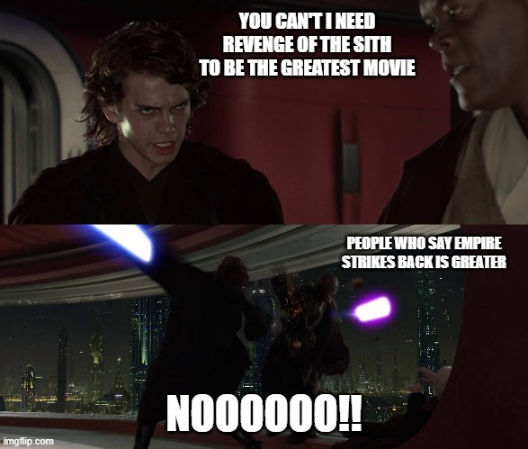 Greatest Star Wars |  YOU CAN'T I NEED REVENGE OF THE SITH TO BE THE GREATEST MOVIE; PEOPLE WHO SAY EMPIRE STRIKES BACK IS GREATER; NOOOOOO!! | image tagged in revenge of the sith,star wars,anakin skywalker,the empire strikes back,movies | made w/ Imgflip meme maker