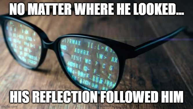 NO MATTER WHERE HE LOOKED... HIS REFLECTION FOLLOWED HIM   made w/ Imgflip meme maker