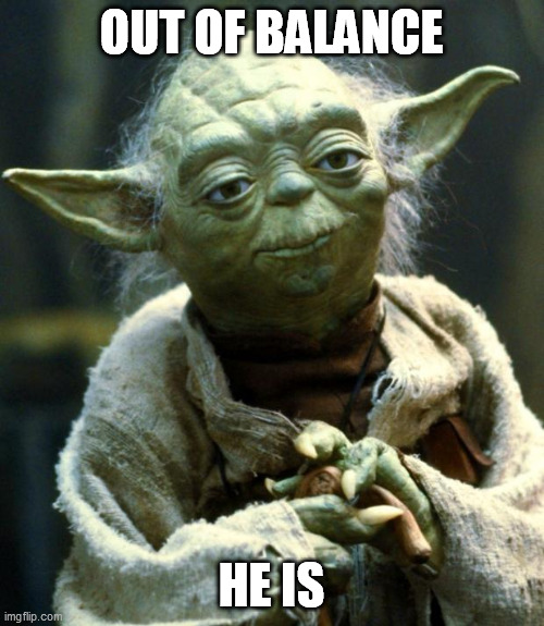Star Wars Yoda Meme | OUT OF BALANCE HE IS | image tagged in memes,star wars yoda | made w/ Imgflip meme maker