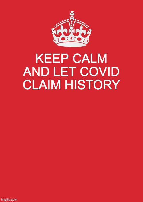 Keep Calm And Carry On Red |  KEEP CALM AND LET COVID CLAIM HISTORY | image tagged in memes,keep calm and carry on red | made w/ Imgflip meme maker