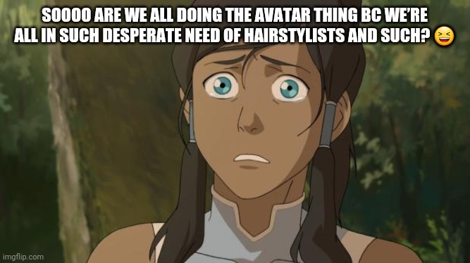 not my avatar |  SOOOO ARE WE ALL DOING THE AVATAR THING BC WE'RE ALL IN SUCH DESPERATE NEED OF HAIRSTYLISTS AND SUCH? 😆 | image tagged in not my avatar | made w/ Imgflip meme maker