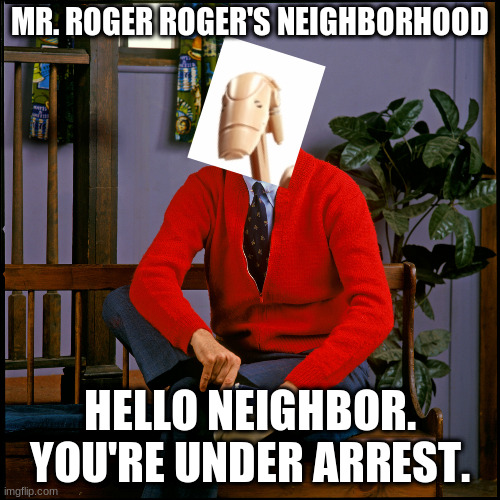 Mr. Roger Roger's Neighborhood |  MR. ROGER ROGER'S NEIGHBORHOOD; HELLO NEIGHBOR. YOU'RE UNDER ARREST. | image tagged in mr rogers,battle droid,star wars prequels | made w/ Imgflip meme maker