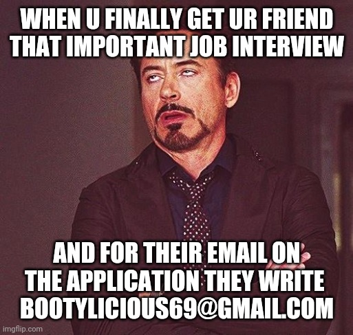 Robert Downey Jr Annoyed |  WHEN U FINALLY GET UR FRIEND THAT IMPORTANT JOB INTERVIEW; AND FOR THEIR EMAIL ON THE APPLICATION THEY WRITE  BOOTYLICIOUS69@GMAIL.COM | image tagged in robert downey jr annoyed | made w/ Imgflip meme maker