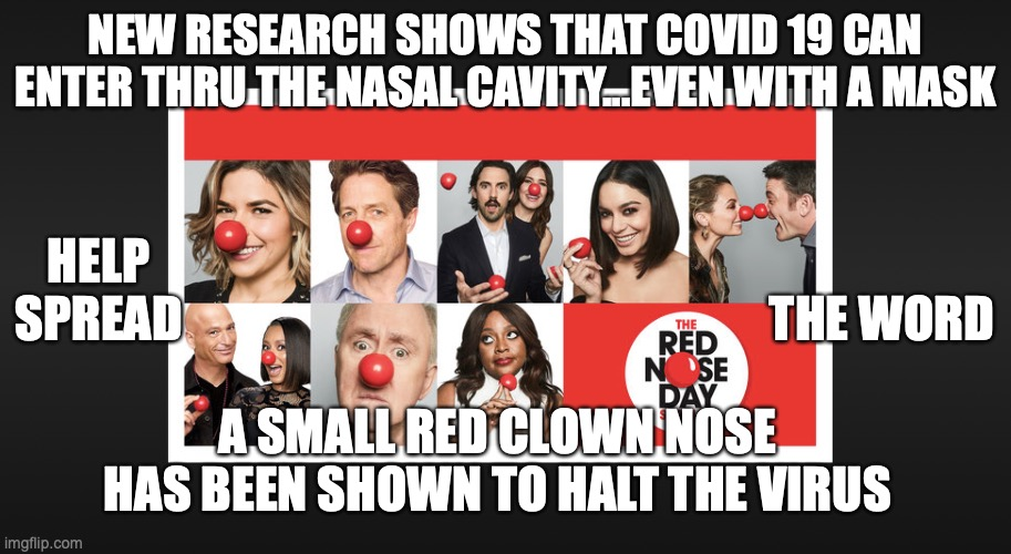 red nose hoax |  NEW RESEARCH SHOWS THAT COVID 19 CAN ENTER THRU THE NASAL CAVITY...EVEN WITH A MASK; HELP SPREAD; THE WORD; A SMALL RED CLOWN NOSE HAS BEEN SHOWN TO HALT THE VIRUS | image tagged in red nose,nose,virus,covid-19 | made w/ Imgflip meme maker