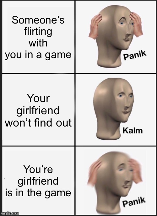 Panik Kalm Panik |  Someone's flirting with you in a game; Your girlfriend won't find out; You're girlfriend is in the game | image tagged in memes,panik kalm panik | made w/ Imgflip meme maker