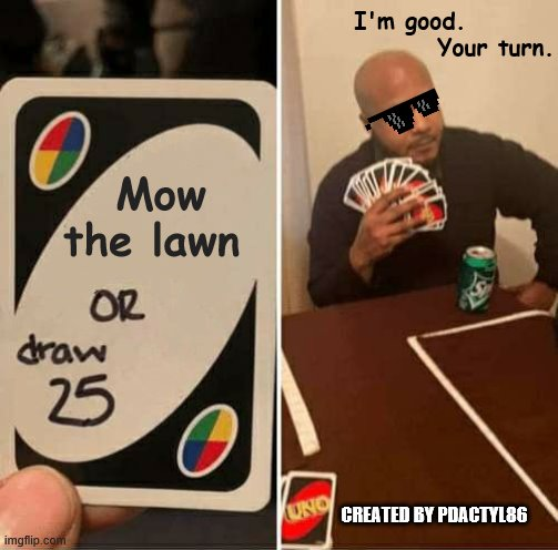 UNO Draw 25 Cards Meme |  I'm good.                  Your turn. Mow the lawn; CREATED BY PDACTYL86 | image tagged in memes,uno draw 25 cards | made w/ Imgflip meme maker