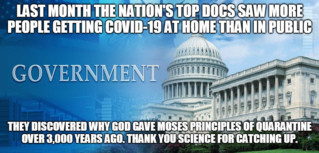 Quarantine |  LAST MONTH THE NATION'S TOP DOCS SAW MORE PEOPLE GETTING COVID-19 AT HOME THAN IN PUBLIC; THEY DISCOVERED WHY GOD GAVE MOSES PRINCIPLES OF QUARANTINE OVER 3,000 YEARS AGO. THANK YOU SCIENCE FOR CATCHING UP. | image tagged in doctor,scientist,covid-19,god,moses,government | made w/ Imgflip meme maker