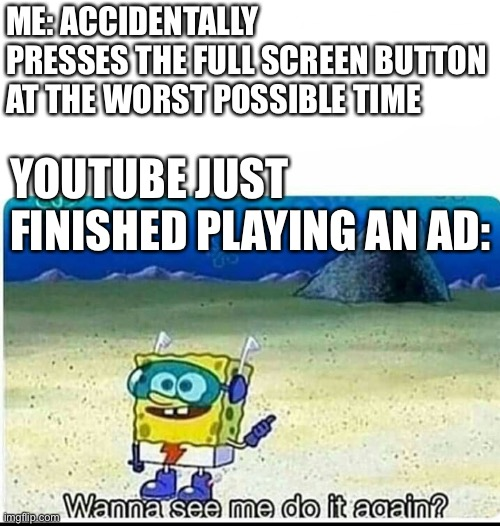 Fix this glitch and remove double adam |  ME: ACCIDENTALLY PRESSES THE FULL SCREEN BUTTON AT THE WORST POSSIBLE TIME; YOUTUBE JUST FINISHED PLAYING AN AD: | image tagged in spongebob wanna see me do it again | made w/ Imgflip meme maker