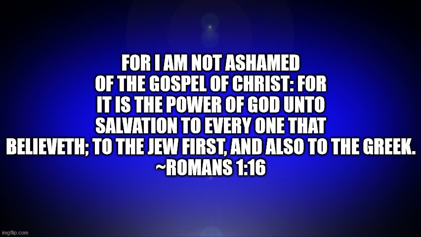 Bible Verse Romans 1:16 |  FOR I AM NOT ASHAMED OF THE GOSPEL OF CHRIST: FOR IT IS THE POWER OF GOD UNTO SALVATION TO EVERY ONE THAT BELIEVETH; TO THE JEW FIRST, AND ALSO TO THE GREEK. ~ROMANS 1:16 | image tagged in bible verse,romans,romans 1-16 | made w/ Imgflip meme maker