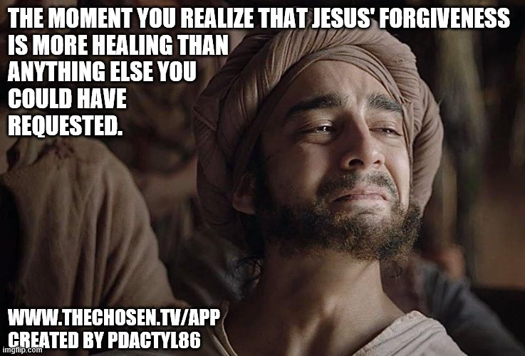 The Healing |  THE MOMENT YOU REALIZE THAT JESUS' FORGIVENESS IS MORE HEALING THAN ANYTHING ELSE YOU COULD HAVE REQUESTED. WWW.THECHOSEN.TV/APP CREATED BY PDACTYL86 | image tagged in healing,the moment you realize,jesus,the chosen,forgiveness | made w/ Imgflip meme maker