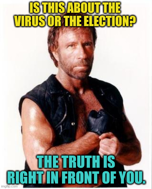 Chuck Norris Flex |  IS THIS ABOUT THE VIRUS OR THE ELECTION? THE TRUTH IS RIGHT IN FRONT OF YOU. | image tagged in memes,chuck norris flex,chuck norris | made w/ Imgflip meme maker