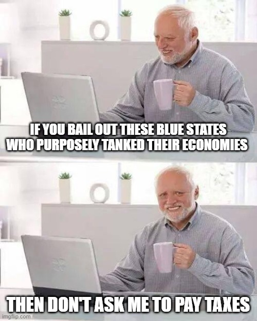 Hide the Pain Harold |  IF YOU BAIL OUT THESE BLUE STATES WHO PURPOSELY TANKED THEIR ECONOMIES; THEN DON'T ASK ME TO PAY TAXES | image tagged in memes,hide the pain harold | made w/ Imgflip meme maker