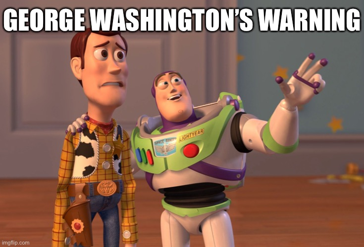 Washington's Farewell Addressed warned against the dangers of partisanship. |  GEORGE WASHINGTON'S WARNING | image tagged in x x everywhere,historical meme,history,george washington,politics,founding fathers | made w/ Imgflip meme maker
