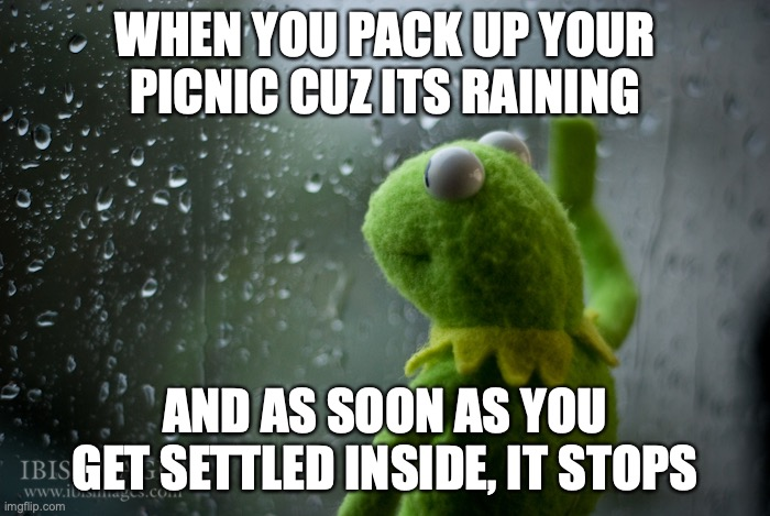 Can anyone relate? |  WHEN YOU PACK UP YOUR PICNIC CUZ ITS RAINING; AND AS SOON AS YOU GET SETTLED INSIDE, IT STOPS | image tagged in kermit the frog rainy day,picnic,rain | made w/ Imgflip meme maker