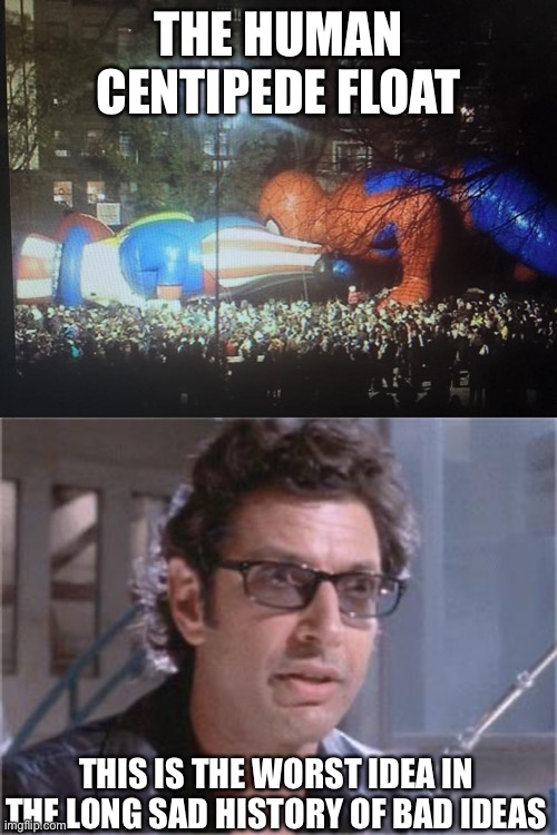 THE HUMAN CENTIPEDE FLOAT; THIS IS THE WORST IDEA IN THE LONG SAD HISTORY OF BAD IDEAS | image tagged in jeff goldblum,sp fail | made w/ Imgflip meme maker
