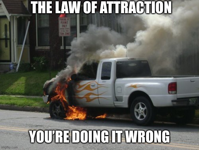 Flame On |  THE LAW OF ATTRACTION; YOU'RE DOING IT WRONG | image tagged in law of attraction,fail,epic fail,fire truck | made w/ Imgflip meme maker