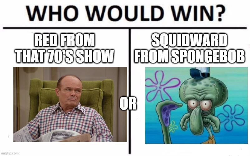 Battle of the middle aged grumpy guys who hate everyone/everything (Upvote for Red,Comment for Squidward) |  RED FROM THAT 70'S SHOW; SQUIDWARD FROM SPONGEBOB; OR | image tagged in memes,who would win,that 70's show,spongebob | made w/ Imgflip meme maker