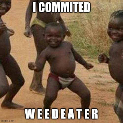w e e d e a t - |  I COMMITED; W E E D E A T E R | image tagged in memes,third world success kid | made w/ Imgflip meme maker