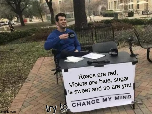 for my wife, send it to your crush if you wish |  Roses are red, Violets are blue, sugar is sweet and so are you; try to | image tagged in memes,change my mind,cool | made w/ Imgflip meme maker