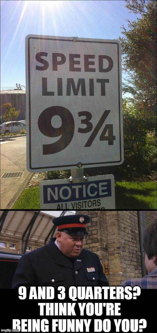 DAMN MUGGLES |  9 AND 3 QUARTERS? THINK YOU'RE BEING FUNNY DO YOU? | image tagged in memes,speed limit,harry potter,stupid signs | made w/ Imgflip meme maker