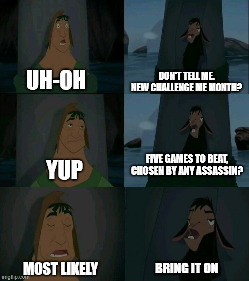 Emperor's New Groove Waterfall  |  DON'T TELL ME. NEW CHALLENGE ME MONTH? UH-OH; FIVE GAMES TO BEAT, CHOSEN BY ANY ASSASSIN? YUP; MOST LIKELY; BRING IT ON | image tagged in emperor's new groove waterfall | made w/ Imgflip meme maker